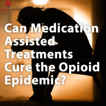 Can Medication Assisted Treatments Cure the Opioid Epidemic?